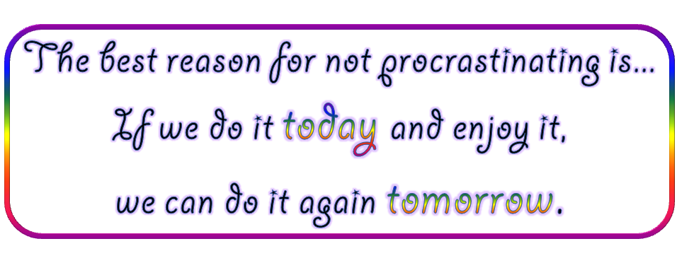 The best reason for not procrastinating is if we do it today and enjoy it, we can do it again tomorrow
