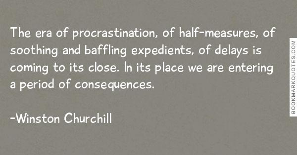 The era of procrastination, of half-measures, of soothing and baffling expedients, of delays is coming to its close... Winston Churchill