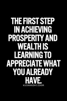 The first step in achieving prosperity and wealth is learning to appreciate what you already have