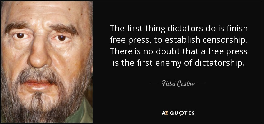 The first thing dictators do is finish free press, to establish censorship. There is no doubt that a free press is the first enemy of dictatorship. Fidel Castro
