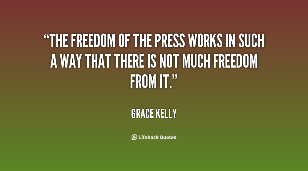 The freedom of the press works in such a way that there is not much freedom from it. Grace Kelly