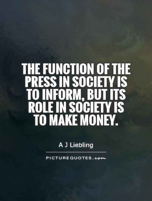 The function of the press in society is to inform, but its role in society is to make money. A. J. Liebling