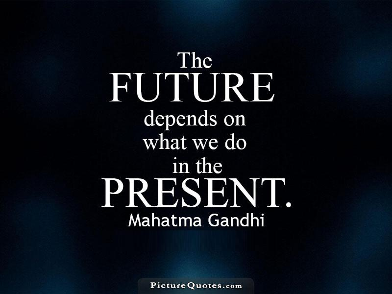 The future depends on what we do in the present. Mahatma Gandhi