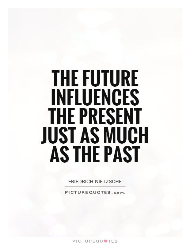 The future influences the present just as much as the past. Friedrich Nietzsche