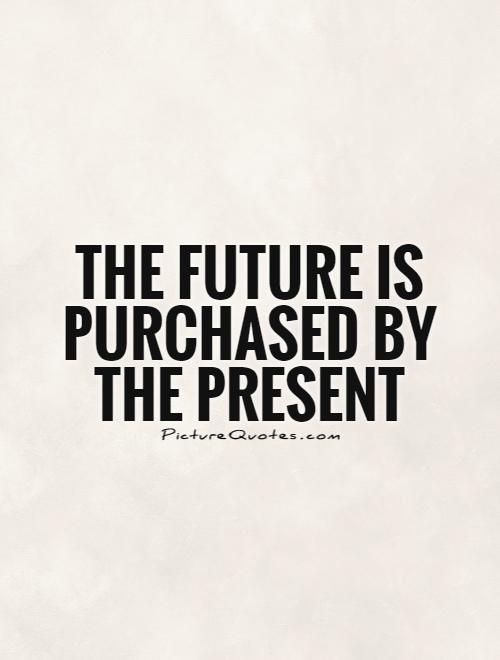 The future is purchased by the present