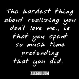 The hardest thing about knowing you don't love me is that you spent so much time pretending that you did