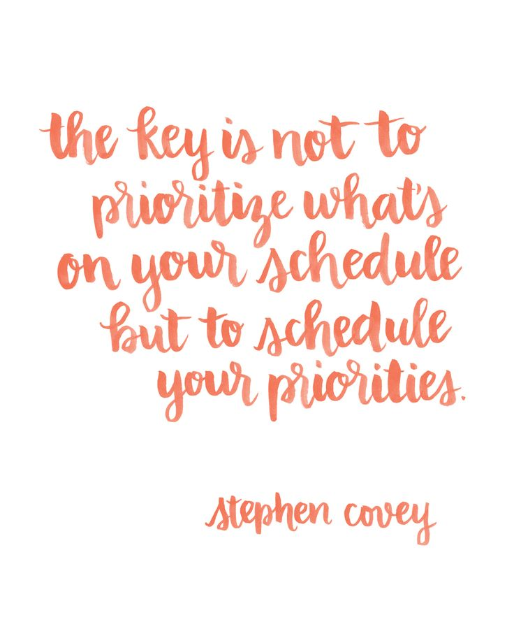 The key is not to prioritize what's on your schedule, but to schedule your priorities. Stephen Covey