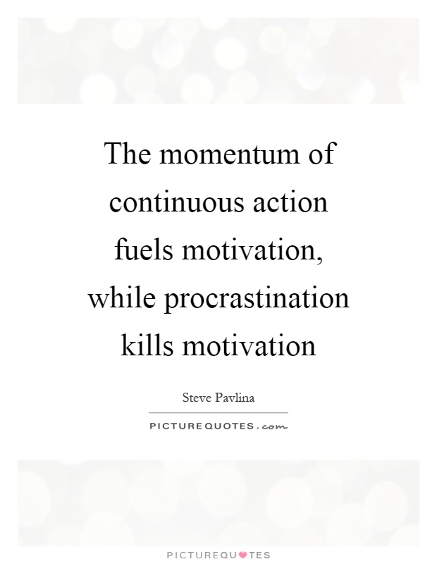 The momentum of continuous action fuels motivation, while procrastination kills motivation. Steve Pavlina