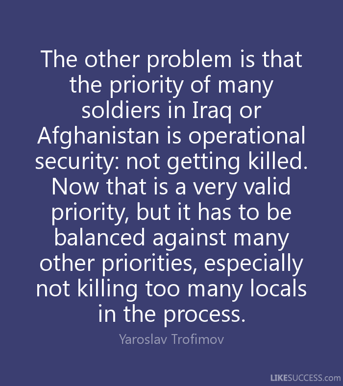 The other problem is that the priority of many soldiers in Iraq or Afghanistan is operational security, not getting killed. Now that is a very valid priority, but it has to ... Yaroslav Trofimov