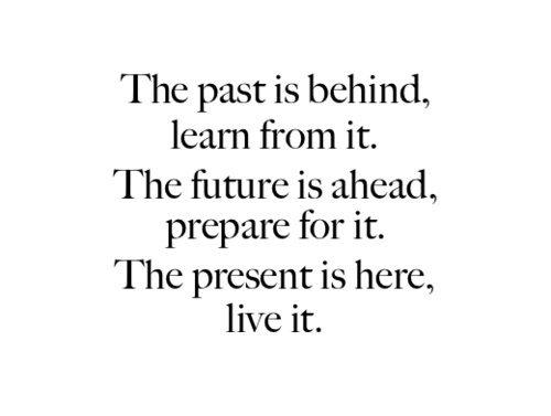 The past is behind, learn from it. The future is ahead, prepare for it. The present is here, live it
