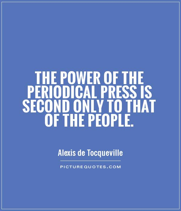 The power of the periodical press is second only to that of the people. Alexis de Tocqueville