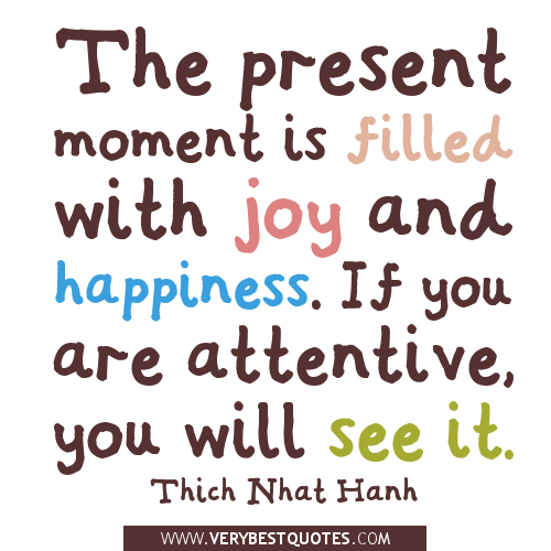 The present moment is filled with joy and happiness. If you are attentive, you will see it. Thich Nhat Hanh