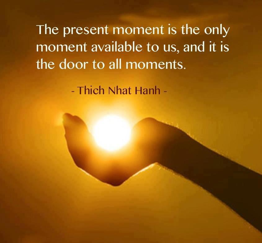 The present moment is the only moment available to us, and it is the door to all moments. Thich Nhat Hanh
