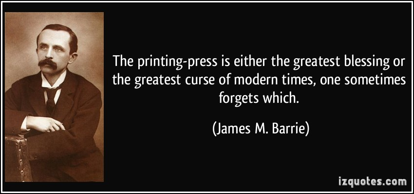 The printing-press is either the greatest blessing or the greatest curse of modern times, one sometimes forgets which. James M. Barrie