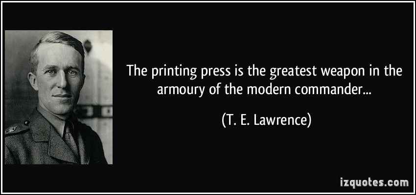 The printing press is the greatest weapon in the armoury of the modern commander. T. E. Lawrence