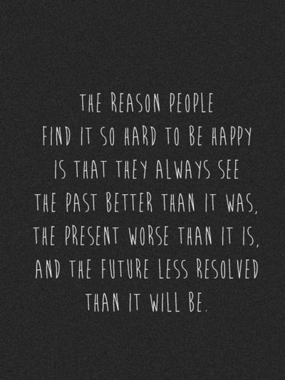 The reason people find it so hard to be happy is that they always see the past better than it was, the present worse than it is, and the future less resolved than it ...