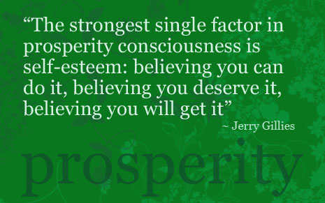 The strongest single factor in prosperity consciousness is self-esteem believing you can do it, believing you deserve it, believing you will get it. Jerry Gilles