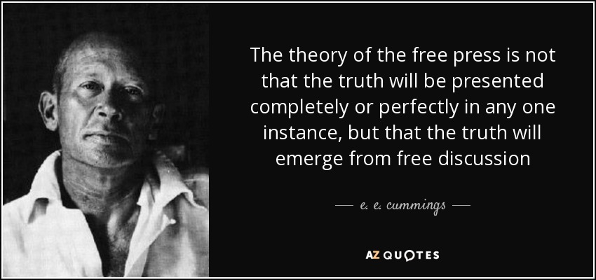 The theory of the free press is not that the truth will be presented completely or perfectly in any one instance, but that the truth will emerge from free discussion. E. E. Cummings