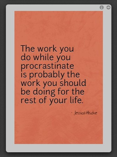 The work you do while you procrastinate is probably the work you should be doing for the rest of your life. Jessica Hische