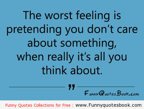 The worst feeling is pretending you don't care about something when really it's all you think about.