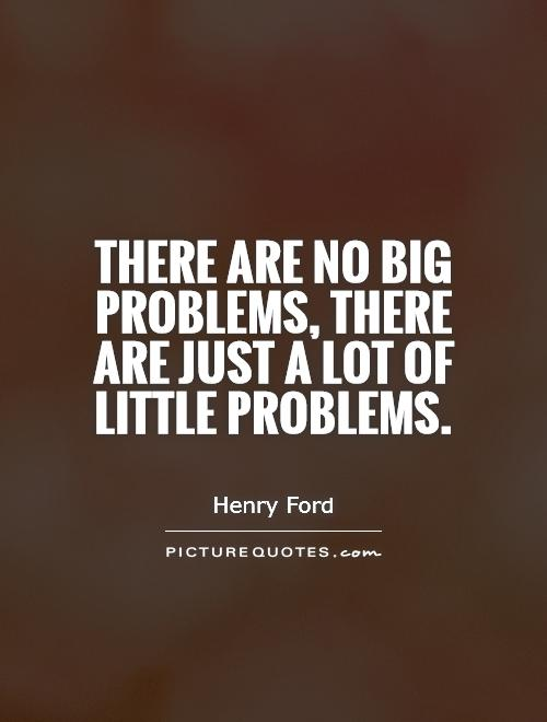There are no big problems, there are just a lot of little problems. Henry FOrd