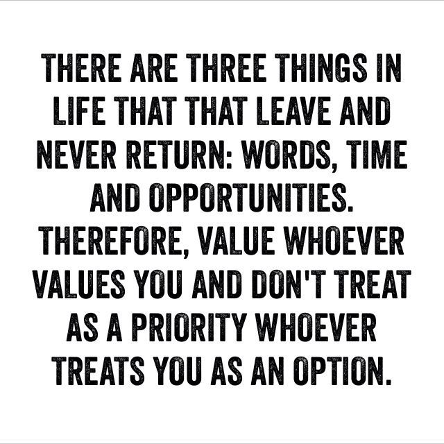 There are three things in life that leave and never return; words, time and opportunities. Therefore, value who values you and don't treat as a priority whoever treats you as an ...