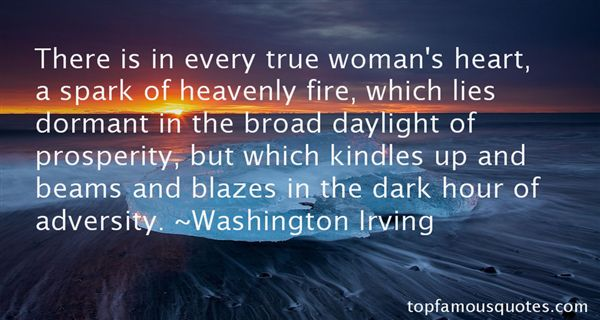 There is in every true woman's heart a spark of heavenly fire, which lies dormant in the broad daylight of prosperity; but which kindles up, and beams, and blazes ... Washington Irving