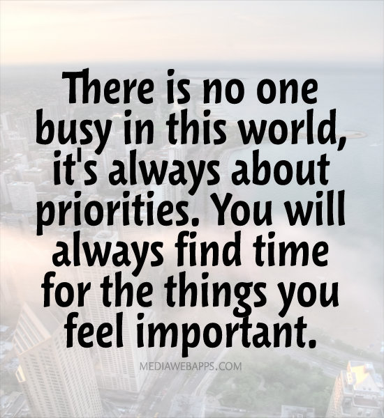 There is no one busy in this world, it's always about priorities. You will always find time for the things you feel important