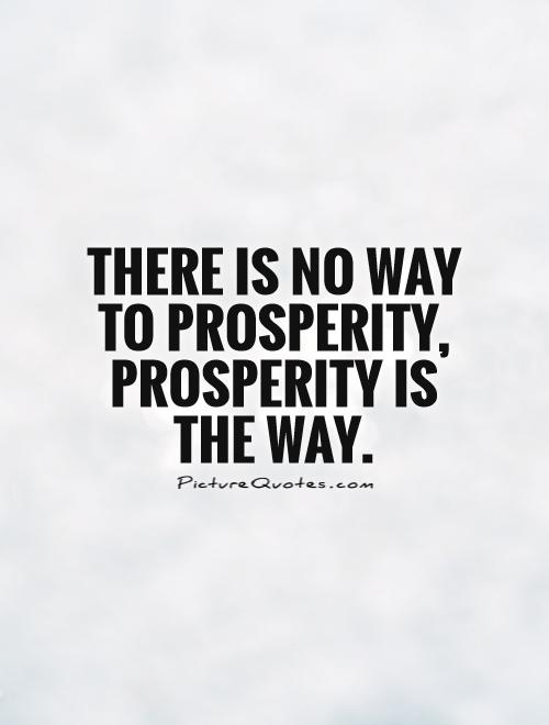 There is no way to prosperity, prosperity is the way