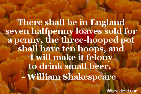 There shall be in England seven halfpenny loaves sold for a penny, the three-hooped pot shall have ten hoops, and I will make it felony to drink small beer. William Shakespeare