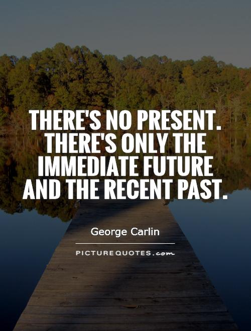There's no present. There's only the immediate future and the recent past. George Carlin