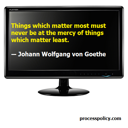 Things which matter most must never be at the mercy of things which matter least. Johann Wolfgang Von Goethe