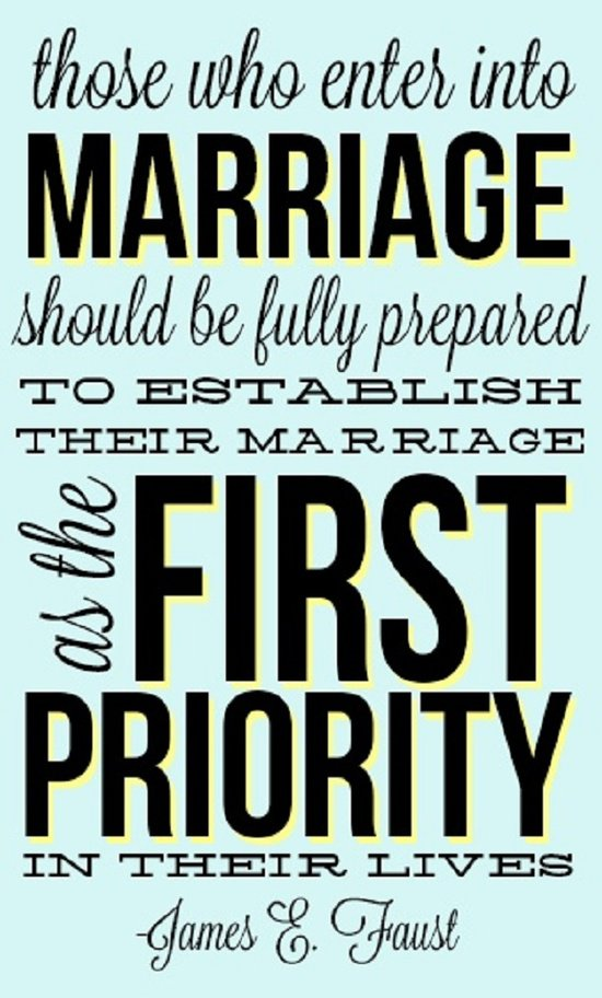 Those who enter into marriage should be fully prepared to establish their marriage as the first priority in their lives. James E. Faust
