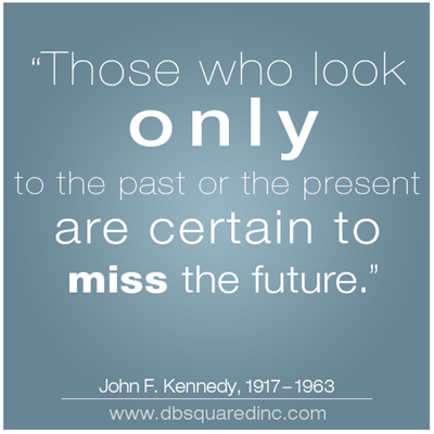 Those who look only to the past or the present are certain to miss the future. John F. Kennedy