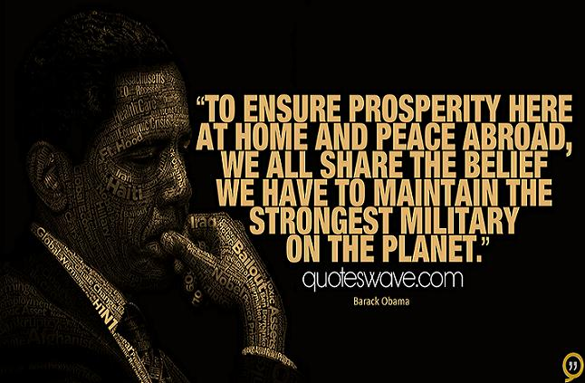 To ensure prosperity here at home and peace abroad, we all share the belief we have to maintain the strongest military on the planet. Barack Obama