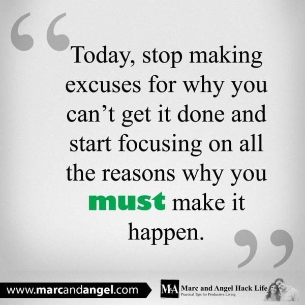 Today stop making excuses for why you can't get it done and start focusing on all the reasons why you must make it happen.