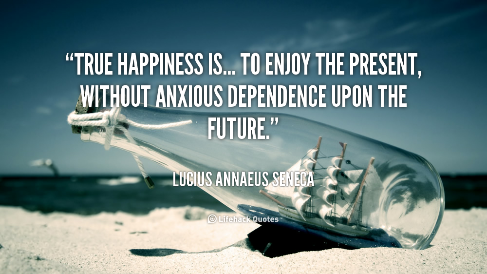 True happiness is... to enjoy the present, without anxious dependence upon the future. Lucius Annaeus Seneca