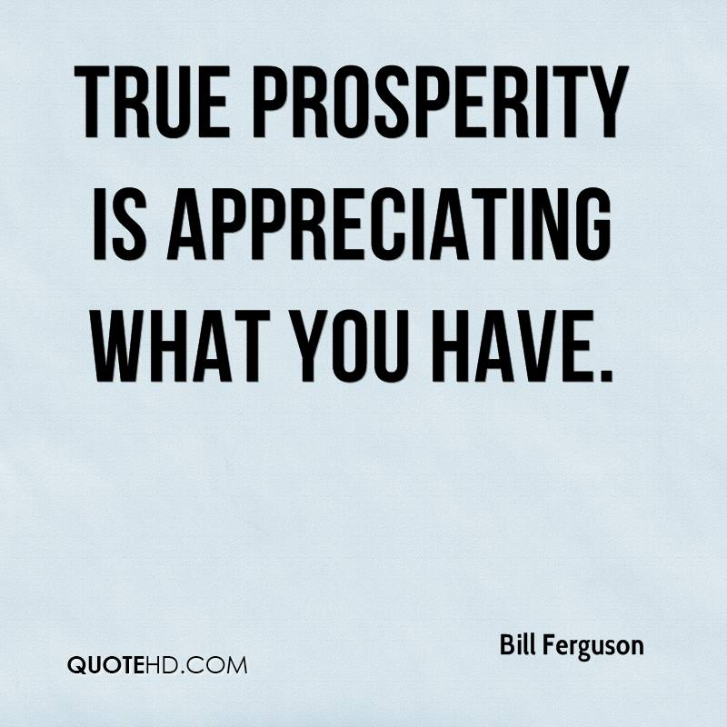 True prosperity is appreciating what you have. Bill Ferguson