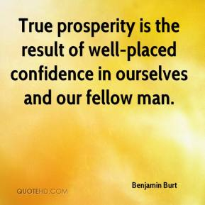 True prosperity is the result of well-placed confidence in ourselves and our fellow man. Benjamin Burt