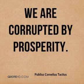 We are corrupted by prosperity. Publius Cornelius Tacitus