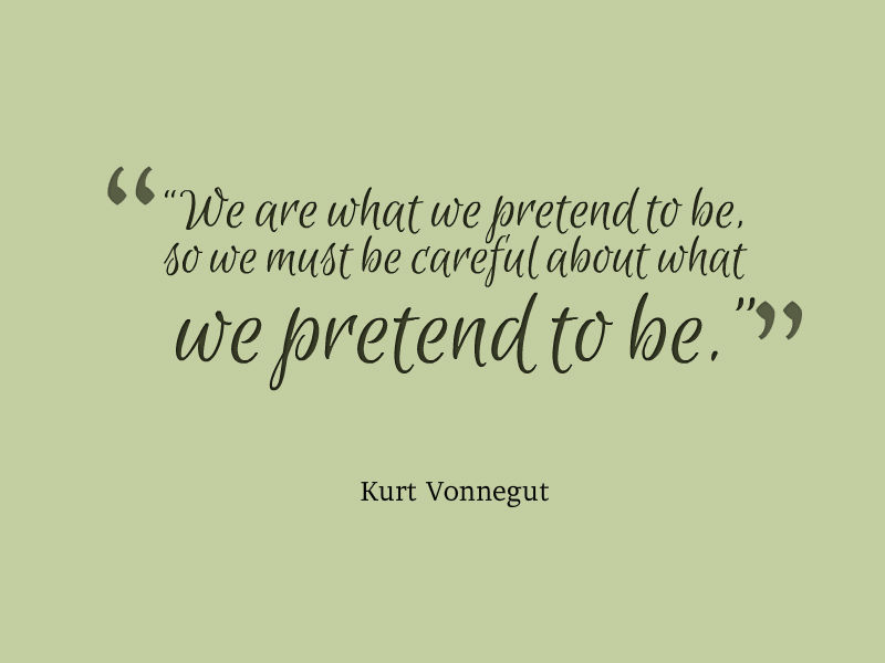 We are what we pretend to be. So we must be careful about what we pretend to be. Kurt Vonnegut