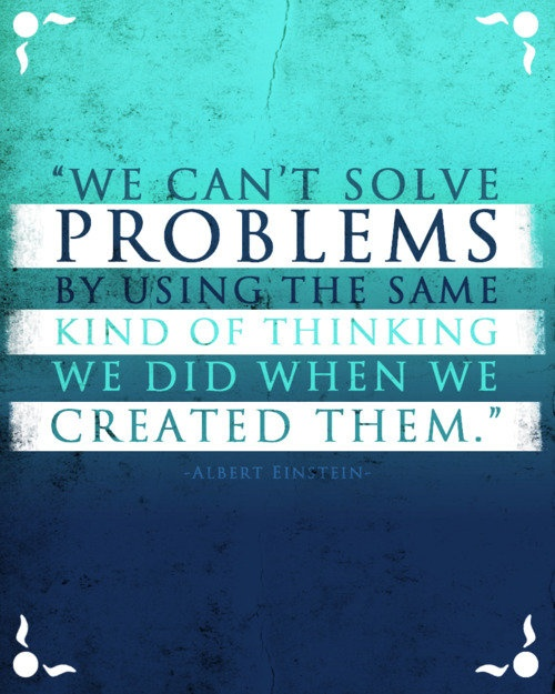 We can't solve problems by using the same kind of thinking we used when we created them. Albert Einstein