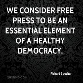 We consider free press to be an essential element of a healthy democracy. Richard Boucher