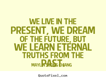 We live in the present, we dream of the future and we learn eternal truths from the past. Madame Chiang Kai-Shek