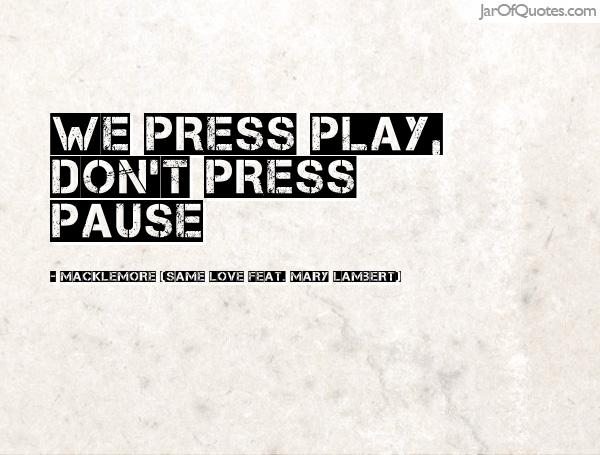 We press play, don't press pause. Macklemore