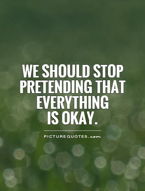 We should stop pretending that everything is okay