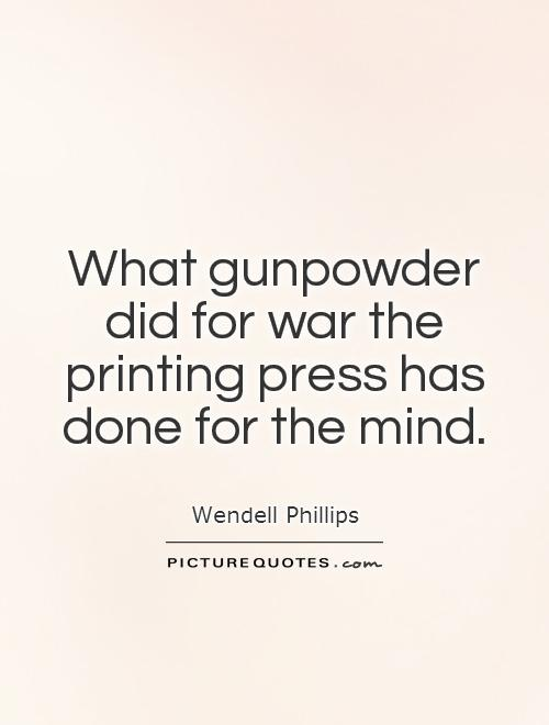 What gunpowder did for war the printing press has done for the mind. Wendell Phillips
