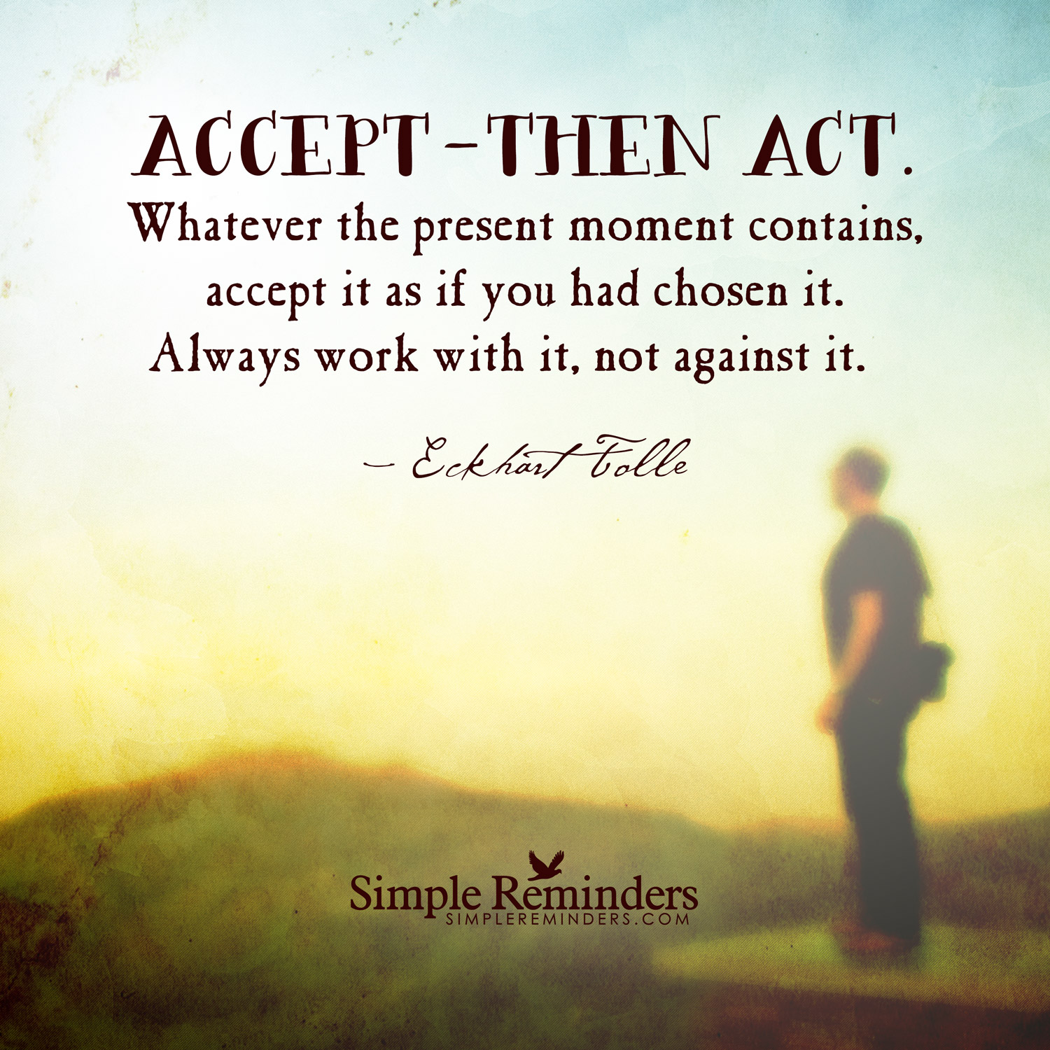 Whatever the present moment contains, accept it as if you had chosen it. Always work with it, not against it. Eckhart Tolle