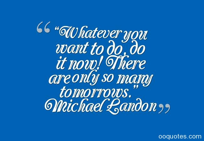 Whatever you want to do, do it now! There are only so many tomorrows. Michael Landon
