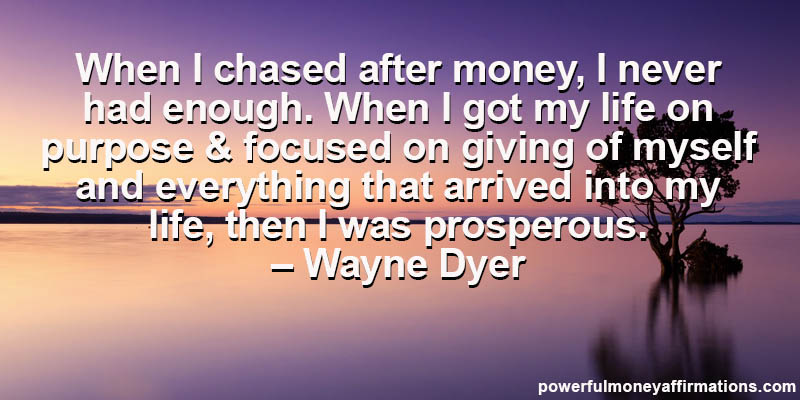 When I chased after money, I never had enough. When I got my life on purpose and focused on giving of myself and everything that arrived ... Wayne Dyer